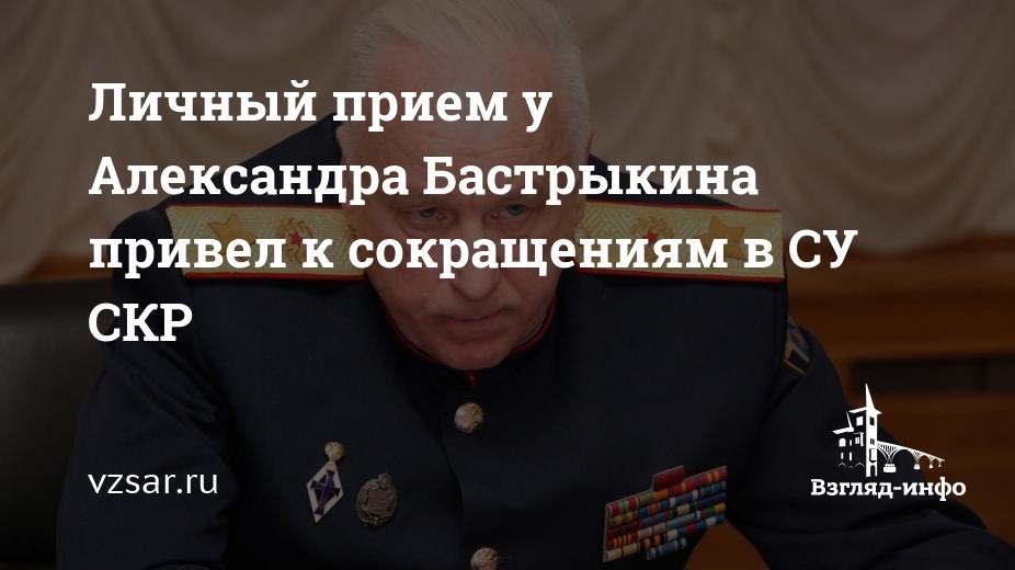 'Личный прием у Александра Бастрыкина привел к сокращениям в СУ СКР' /