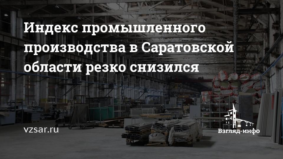 'Индекс промышленного производства в Саратовской области резко снизился' /