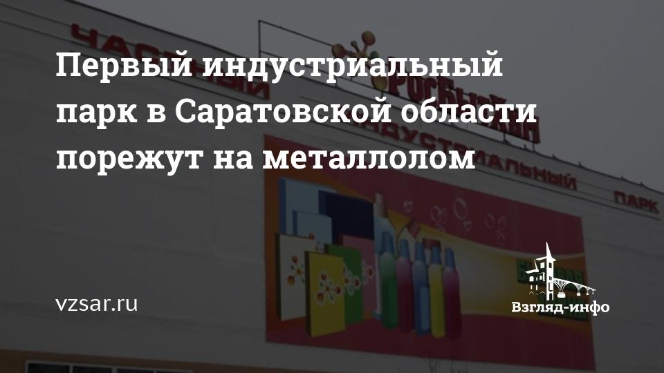 'Первый индустриальный парк в Саратовской области порежут на металлолом' /